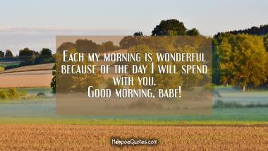 Each my morning is wonderful because of the day I will spend with you. Good morning, babe! Good Morning Quotes