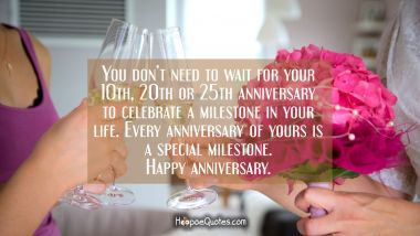 You don't need to wait for your 10th, 20th or 25th anniversary to celebrate a milestone in your life. Every anniversary of yours is a special milestone. Happy anniversary. Quotes