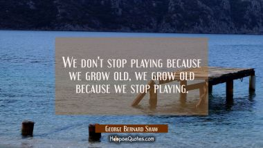 We don't stop playing because we grow old, we grow old because we stop playing.