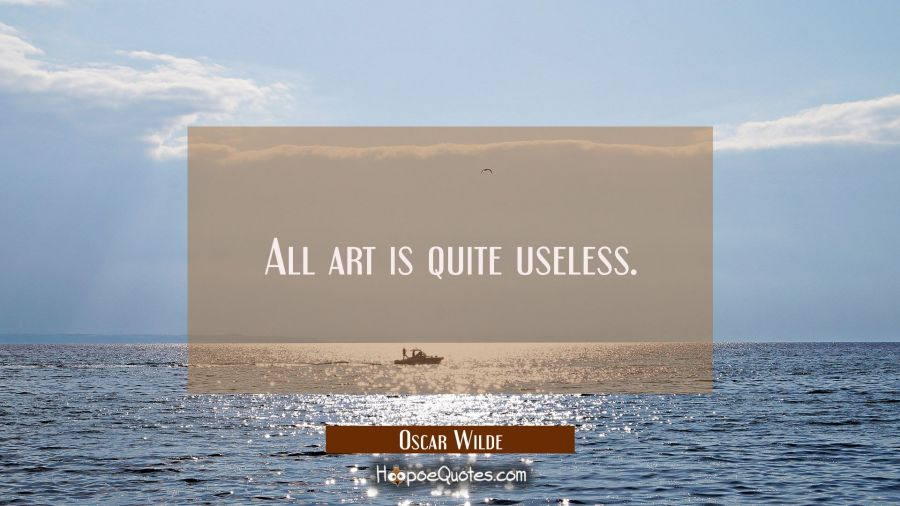 All art is quite useless. Oscar Wilde Quotes