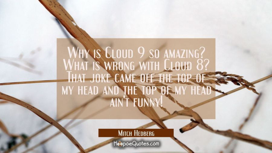 Why is Cloud 9 so amazing? What is wrong with Cloud 8? That joke came off the top of my head and th Mitch Hedberg Quotes