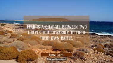 War is a quarrel between two thieves too cowardly to fight their own battle. Thomas Carlyle Quotes