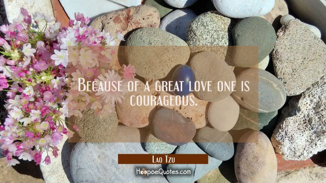 Because of a great love one is courageous.