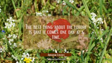The best thing about the future is that it comes one day at a time. Abraham Lincoln Quotes