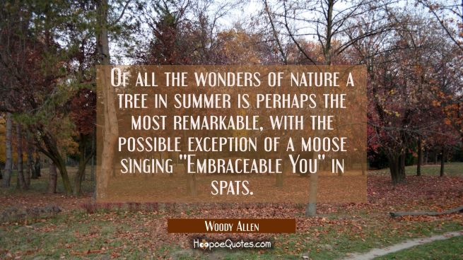 Of all the wonders of nature a tree in summer is perhaps the most remarkable, with the possible exc