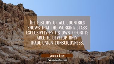 The history of all countries shows that the working class exclusively by its own effort is able to