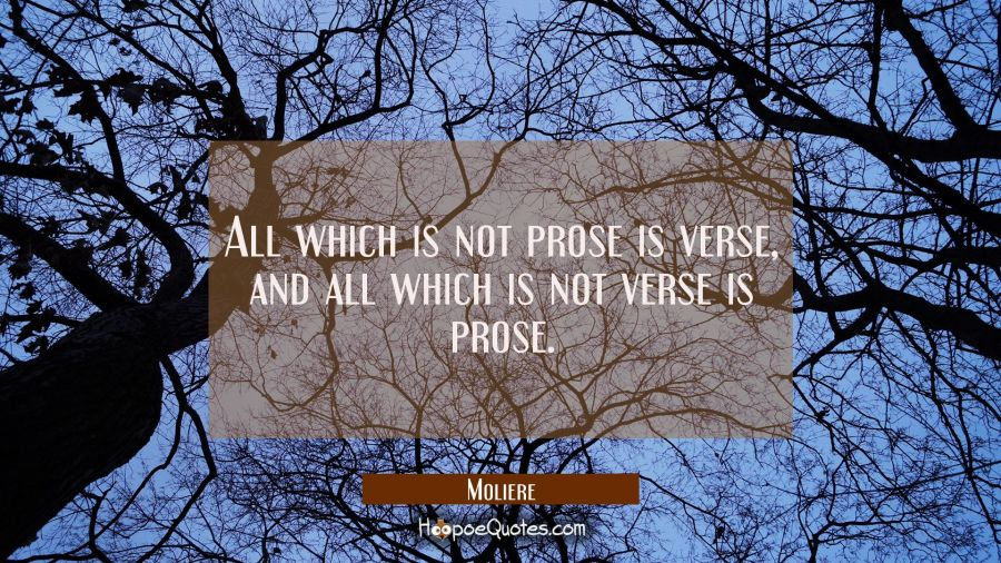 All which is not prose is verse, and all which is not verse is prose. Moliere Quotes