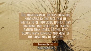 The megalomaniac differs from the narcissist by the fact that he wishes to be powerful rather than