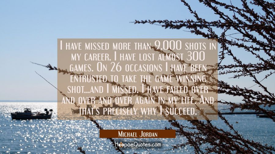 I have missed more than 9,000 shots in my career. I have lost almost 300 games. On 26 occasions I have been entrusted to take the game winning shot...and I missed. I have failed over and over and over again in my life. And that's precisely why I succ Michael Jordan Quotes