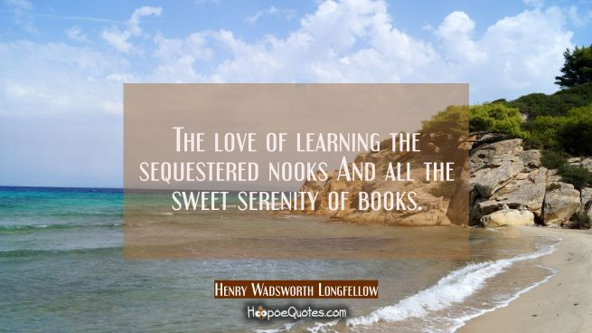 The love of learning the sequestered nooks And all the sweet serenity of books.