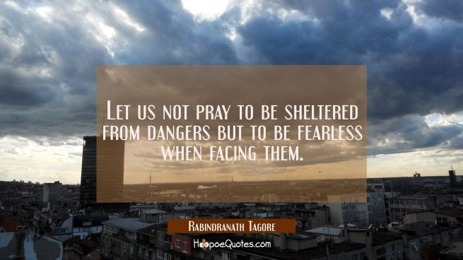 Let us not pray to be sheltered from dangers but to be fearless when facing them.