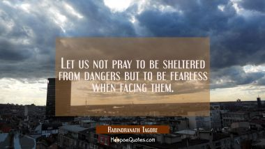 Let us not pray to be sheltered from dangers but to be fearless when facing them. Rabindranath Tagore Quotes