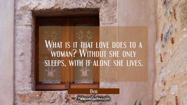 What is it that love does to a woman? Without she only sleeps, with it alone she lives.