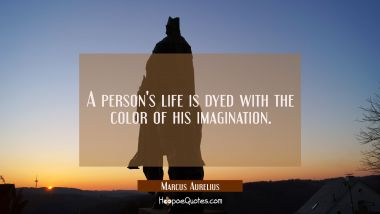 A person's life is dyed with the color of his imagination. Marcus Aurelius Quotes