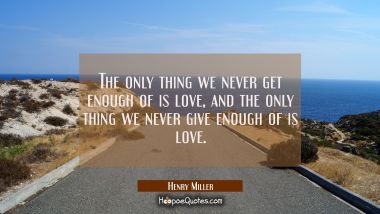 The only thing we never get enough of is love, and the only thing we never give enough of is love. Henry Miller Quotes
