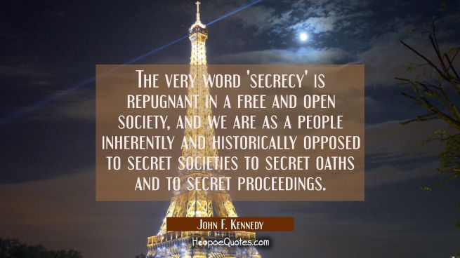 The very word 'secrecy' is repugnant in a free and open society, and we are as a people inherently