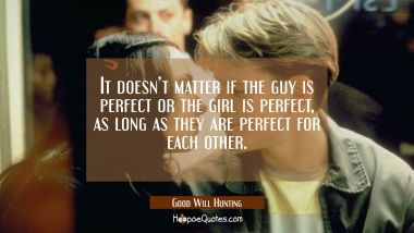 It doesn't matter if the guy is perfect or the girl is perfect, as long as they are perfect for each other. Movie Quotes Quotes