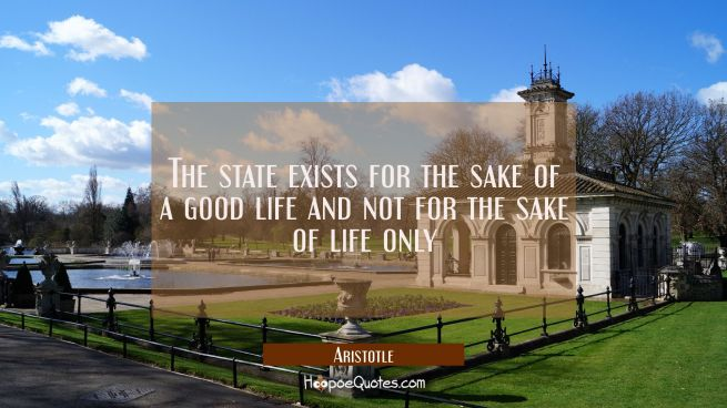 The state exists for the sake of a good life and not for the sake of life only