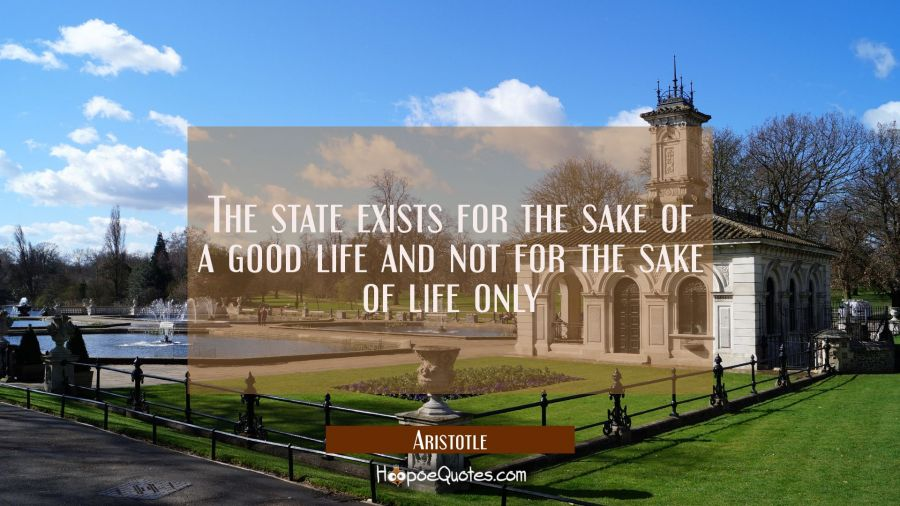 The state exists for the sake of a good life and not for the sake of life only Aristotle Quotes