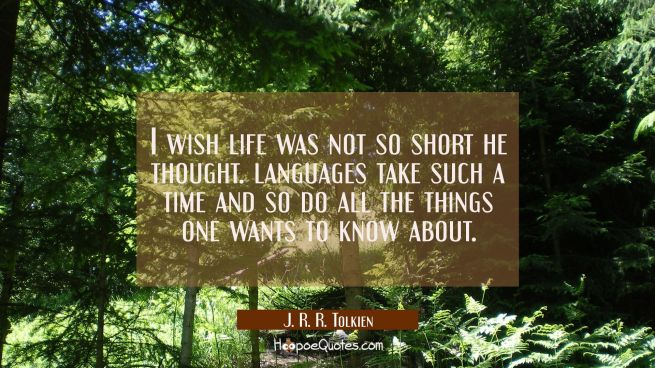 I wish life was not so short he thought. languages take such a time and so do all the things one wa