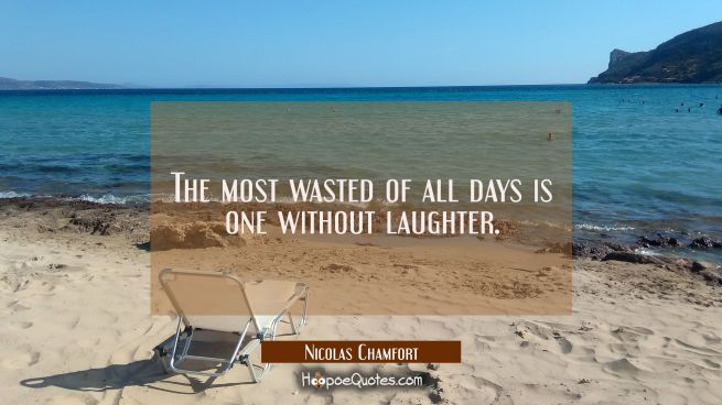 The most wasted of all days is one without laughter.
