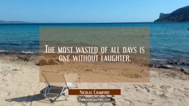 The most wasted of all days is one without laughter. Nicolas Chamfort Quotes