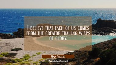 I believe that each of us comes from the creator trailing wisps of glory. Maya Angelou Quotes