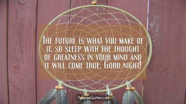 The future is what you make of it, so sleep with the thought of greatness in your mind and it will come true. Good night!