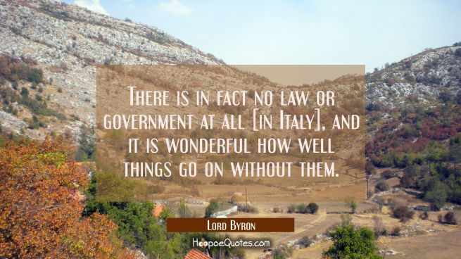 There is in fact no law or government at all [in Italy], and it is wonderful how well things go on