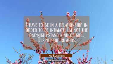 I have to be in a relationship in order to be intimate. I'm not the one-night-stand kind of girl. D