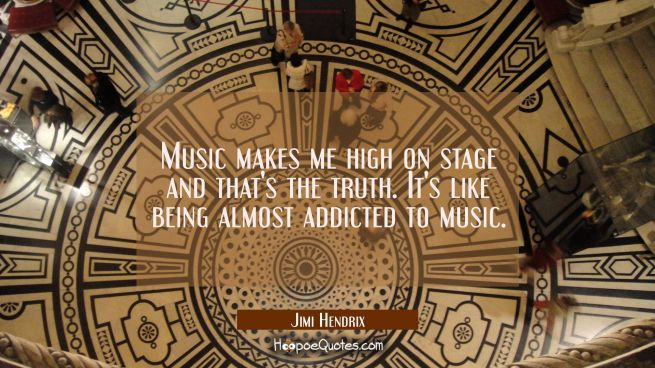 Music makes me high on stage and that's the truth. It's like being almost addicted to music.