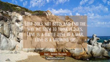 Love does not begin and end the way we seem to think it does. Love is a battle love is a war, love James Arthur Baldwin Quotes