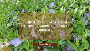 To travel is to discover that everyone is wrong about other countries. Aldous Huxley Quotes