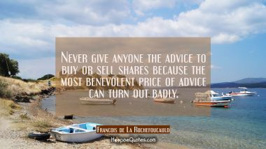 Never give anyone the advice to buy or sell shares because the most benevolent price of advice can