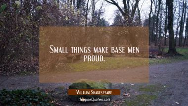 Small things make base men proud. William Shakespeare Quotes