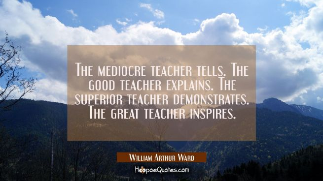 The mediocre teacher tells. The good teacher explains. The superior teacher demonstrates. The great