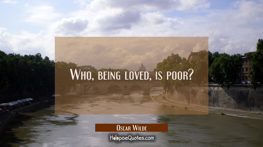 Love Quote of the Day - Who, being loved, is poor? - Oscar Wilde