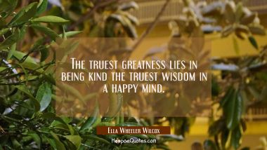 The truest greatness lies in being kind the truest wisdom in a happy mind.