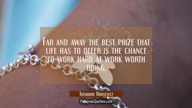Far and away the best prize that life has to offer is the chance to work hard at work worth doing.
