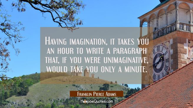 Having imagination it takes you an hour to write a paragraph that if you were unimaginative would t