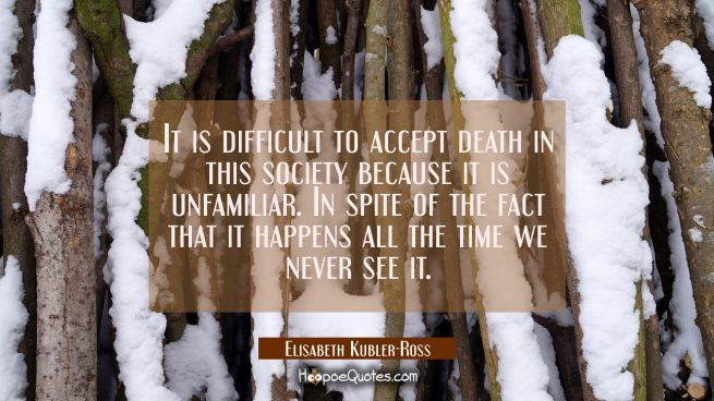 It is difficult to accept death in this society because it is unfamiliar. In spite of the fact that