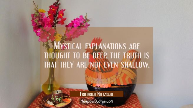 Mystical explanations are thought to be deep, the truth is that they are not even shallow.