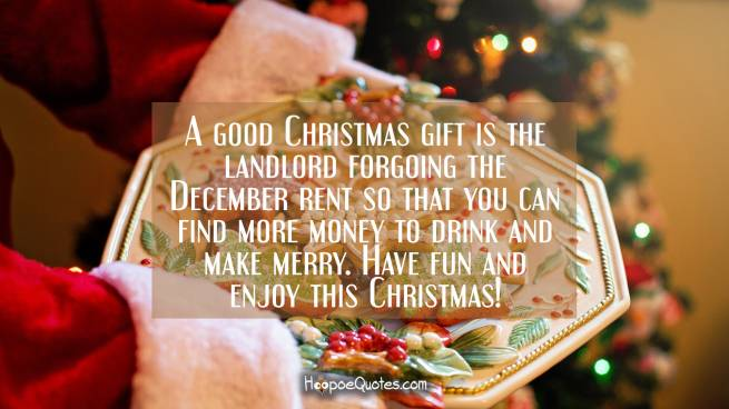 A good Christmas gift is the landlord forgoing the December rent so that you can find more money to drink and make merry. Have fun and enjoy this Christmas!