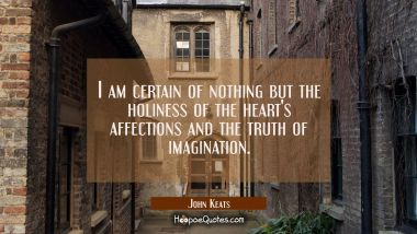 I am certain of nothing but the holiness of the heart's affections and the truth of imagination. John Keats Quotes