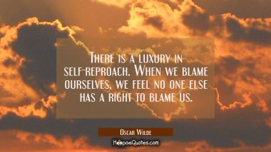 There is a luxury in self-reproach. When we blame ourselves we feel no one else has a right to blam