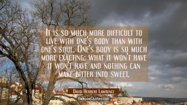 It is so much more difficult to live with one's body than with one's soul. One's body is so much mo