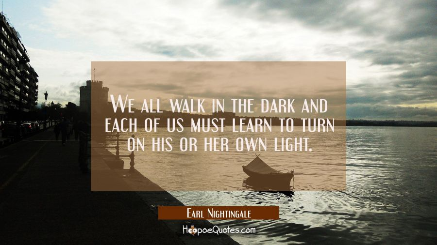 We all walk in the dark and each of us must learn to turn on his or her own light. Earl Nightingale Quotes