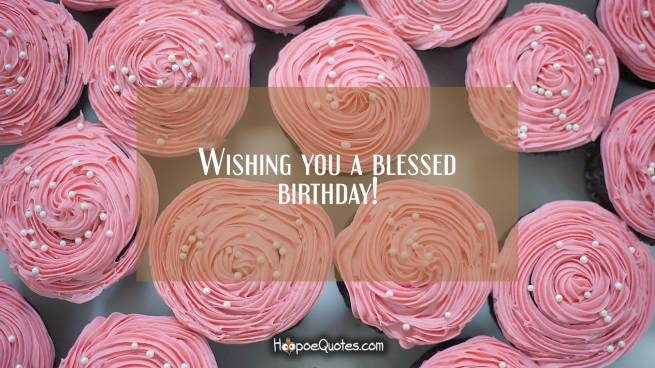 Wishing you a blessed birthday!