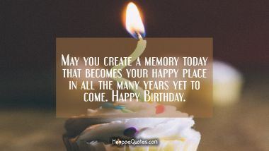 May you create a memory today that becomes your happy place in all the many years yet to come. Happy Birthday. Quotes