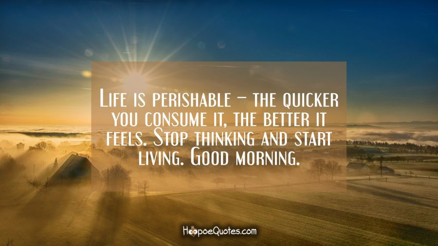 Life is perishable – the quicker you consume it, the better it feels. Stop thinking and start living. Good morning. Good Morning Quotes